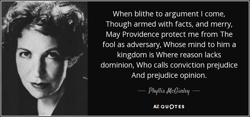 When blithe to argument I come, Though armed with facts, and merry, May Providence protect me from The fool as adversary, Whose mind to him a kingdom is Where reason lacks dominion, Who calls conviction prejudice And prejudice opinion. - Phyllis McGinley