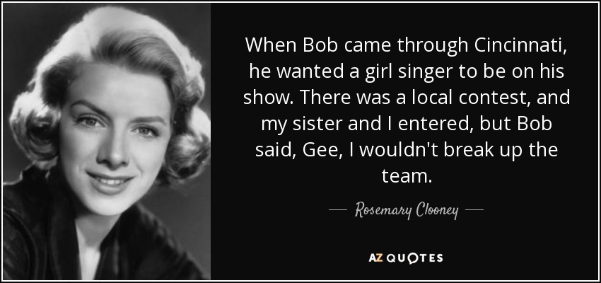 When Bob came through Cincinnati, he wanted a girl singer to be on his show. There was a local contest, and my sister and I entered, but Bob said, Gee, I wouldn't break up the team. - Rosemary Clooney