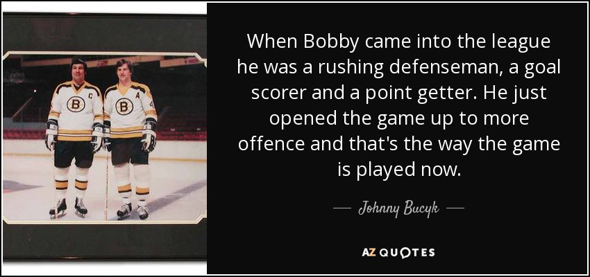 When Bobby came into the league he was a rushing defenseman, a goal scorer and a point getter. He just opened the game up to more offence and that's the way the game is played now. - Johnny Bucyk