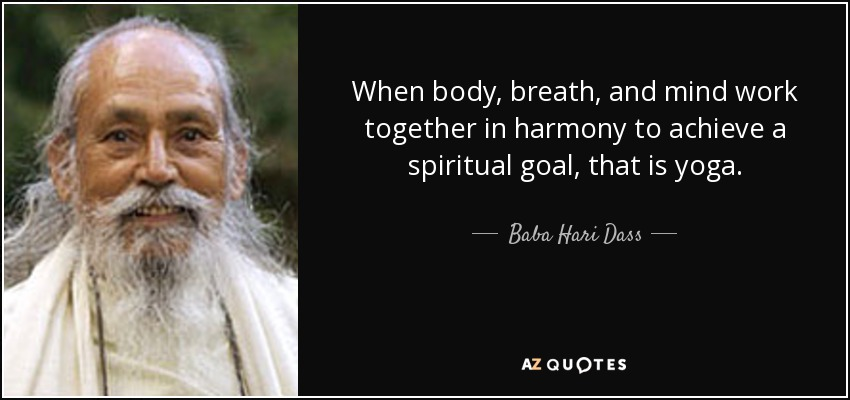 When body, breath, and mind work together in harmony to achieve a spiritual goal, that is yoga. - Baba Hari Dass