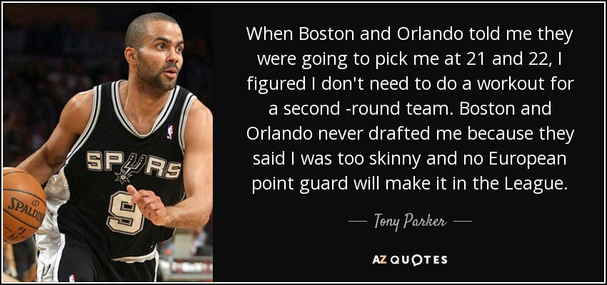 When Boston and Orlando told me they were going to pick me at 21 and 22, I figured I don't need to do a workout for a second -round team. Boston and Orlando never drafted me because they said I was too skinny and no European point guard will make it in the League. - Tony Parker