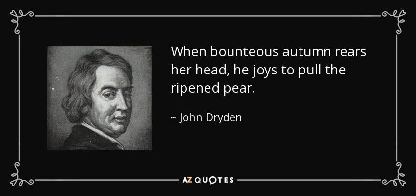 When bounteous autumn rears her head, he joys to pull the ripened pear. - John Dryden