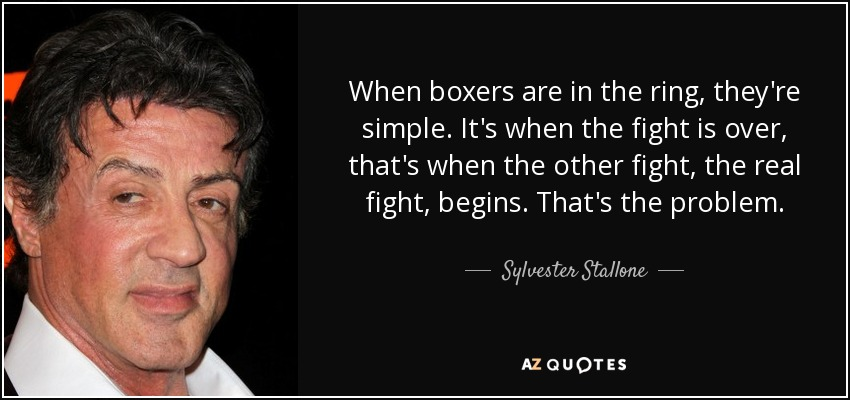 When boxers are in the ring, they're simple. It's when the fight is over, that's when the other fight, the real fight, begins. That's the problem. - Sylvester Stallone