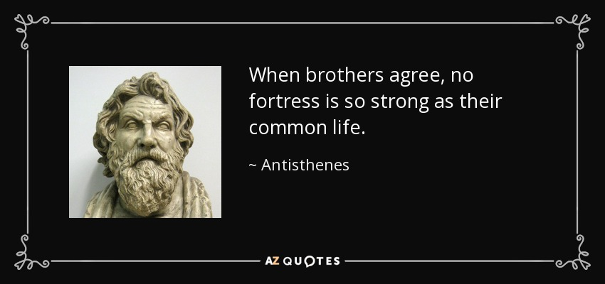 When brothers agree, no fortress is so strong as their common life. - Antisthenes