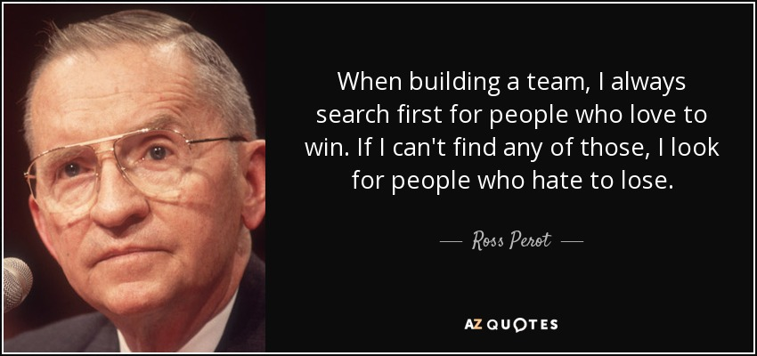 Ross Perot quote: When building a team, I always search first for