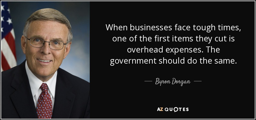When businesses face tough times, one of the first items they cut is overhead expenses. The government should do the same. - Byron Dorgan