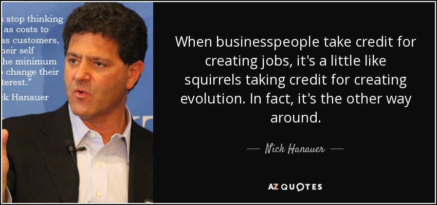 When businesspeople take credit for creating jobs, it's a little like squirrels taking credit for creating evolution. In fact, it's the other way around. - Nick Hanauer
