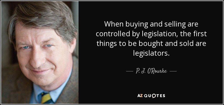 When buying and selling are controlled by legislation, the first things to be bought and sold are legislators. - P. J. O'Rourke