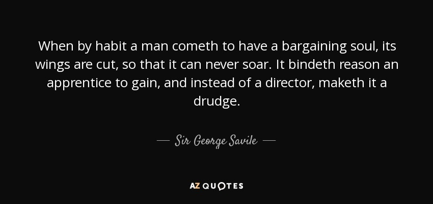 When by habit a man cometh to have a bargaining soul, its wings are cut, so that it can never soar. It bindeth reason an apprentice to gain, and instead of a director, maketh it a drudge. - Sir George Savile, 8th Baronet