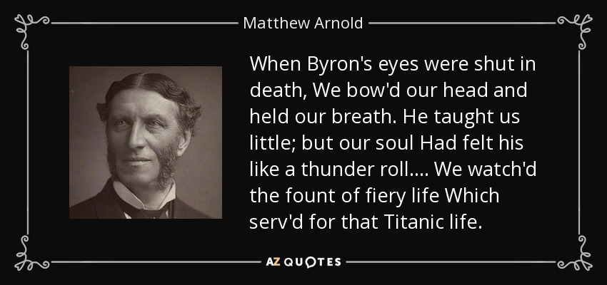 When Byron's eyes were shut in death, We bow'd our head and held our breath. He taught us little; but our soul Had felt his like a thunder roll. . . . We watch'd the fount of fiery life Which serv'd for that Titanic life. - Matthew Arnold