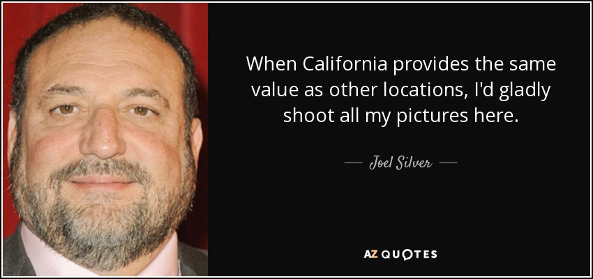 When California provides the same value as other locations, I'd gladly shoot all my pictures here. - Joel Silver