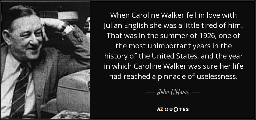 When Caroline Walker fell in love with Julian English she was a little tired of him. That was in the summer of 1926, one of the most unimportant years in the history of the United States, and the year in which Caroline Walker was sure her life had reached a pinnacle of uselessness. - John O'Hara