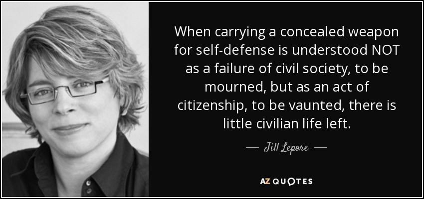 When carrying a concealed weapon for self-defense is understood NOT as a failure of civil society, to be mourned, but as an act of citizenship, to be vaunted, there is little civilian life left. - Jill Lepore