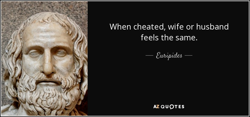 When cheated, wife or husband feels the same. - Euripides