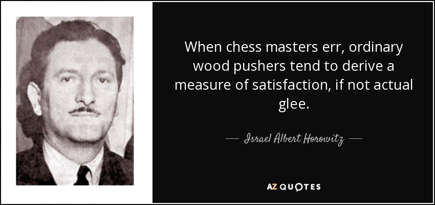 When chess masters err, ordinary wood pushers tend to derive a measure of satisfaction, if not actual glee. - Israel Albert Horowitz