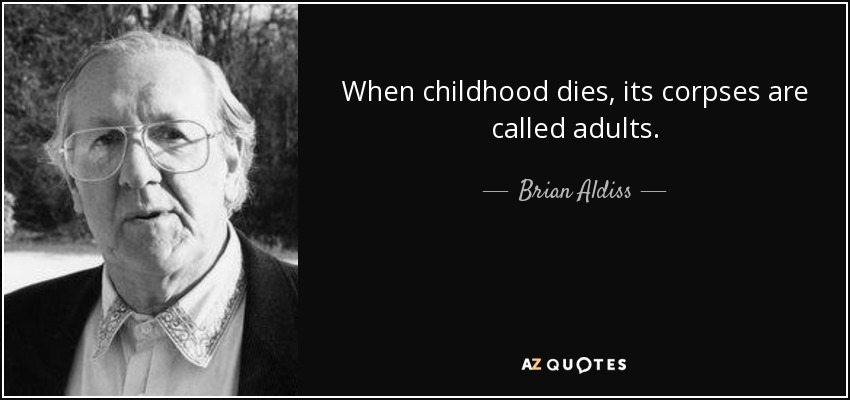 When childhood dies, its corpses are called adults. - Brian Aldiss