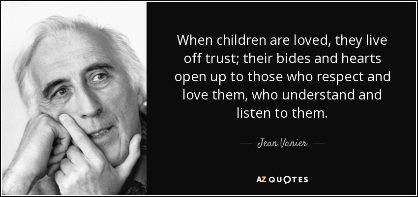 When children are loved, they live off trust; their bides and hearts open up to those who respect and love them, who understand and listen to them. - Jean Vanier