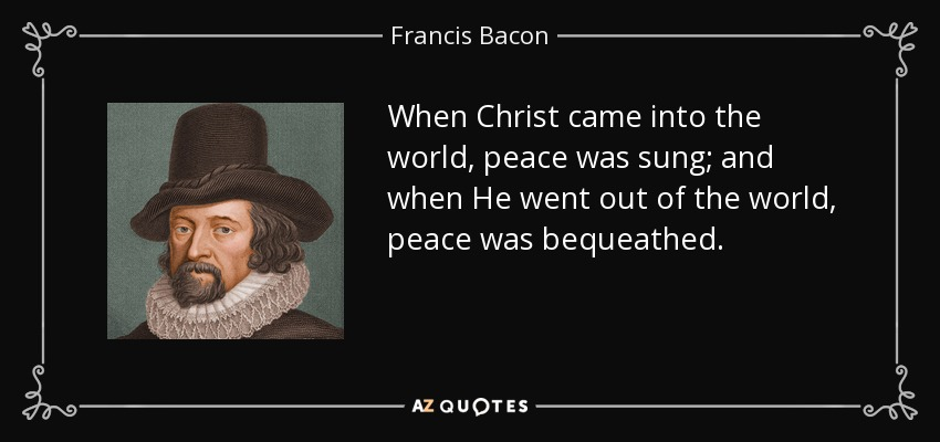 When Christ came into the world, peace was sung; and when He went out of the world, peace was bequeathed. - Francis Bacon