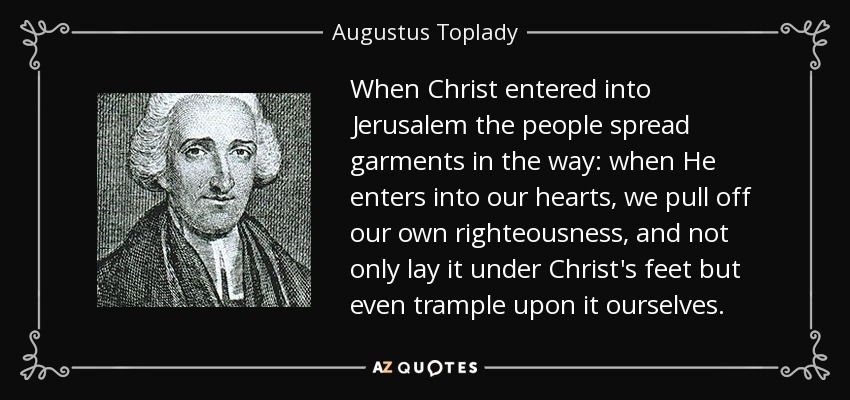 When Christ entered into Jerusalem the people spread garments in the way: when He enters into our hearts, we pull off our own righteousness, and not only lay it under Christ's feet but even trample upon it ourselves. - Augustus Toplady