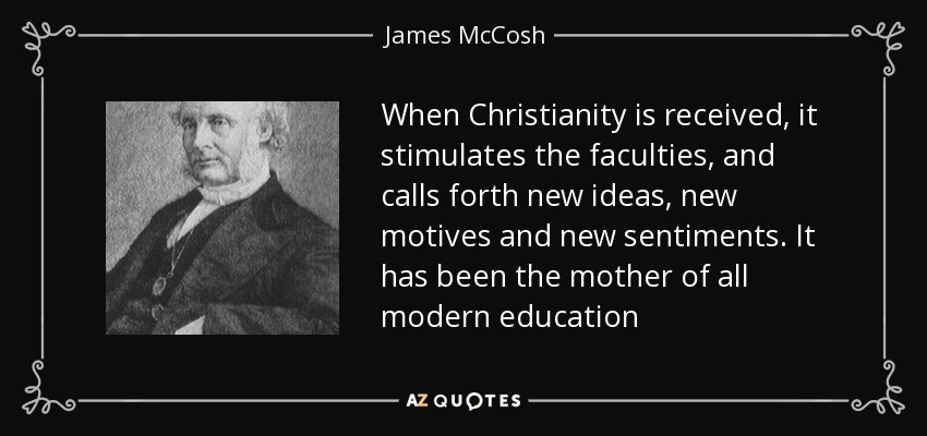 When Christianity is received, it stimulates the faculties, and calls forth new ideas, new motives and new sentiments. It has been the mother of all modern education - James McCosh