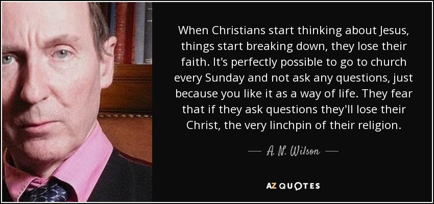 When Christians start thinking about Jesus, things start breaking down, they lose their faith. It's perfectly possible to go to church every Sunday and not ask any questions, just because you like it as a way of life. They fear that if they ask questions they'll lose their Christ, the very linchpin of their religion. - A. N. Wilson