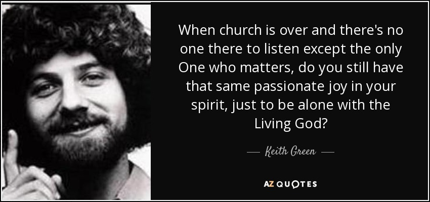 When church is over and there's no one there to listen except the only One who matters, do you still have that same passionate joy in your spirit, just to be alone with the Living God? - Keith Green