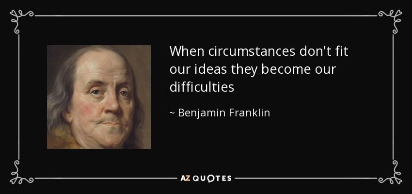 When circumstances don't fit our ideas they become our difficulties - Benjamin Franklin