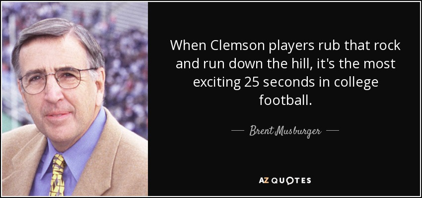 When Clemson players rub that rock and run down the hill, it's the most exciting 25 seconds in college football. - Brent Musburger
