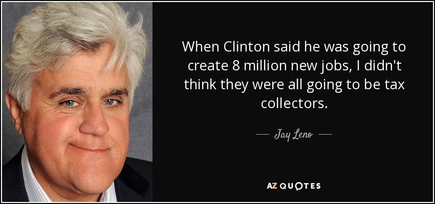 When Clinton said he was going to create 8 million new jobs, I didn't think they were all going to be tax collectors. - Jay Leno