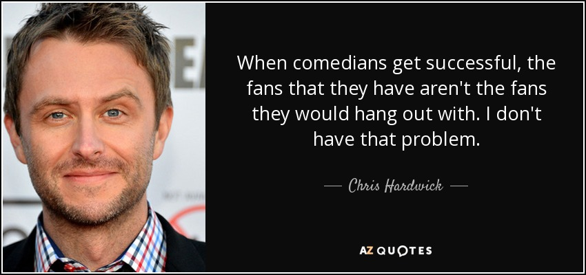 When comedians get successful, the fans that they have aren't the fans they would hang out with. I don't have that problem. - Chris Hardwick