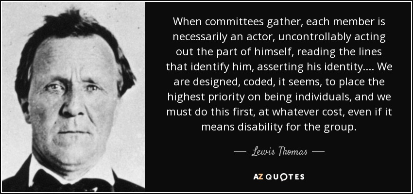 When committees gather, each member is necessarily an actor, uncontrollably acting out the part of himself, reading the lines that identify him, asserting his identity.... We are designed, coded, it seems, to place the highest priority on being individuals, and we must do this first, at whatever cost, even if it means disability for the group. - Lewis Thomas