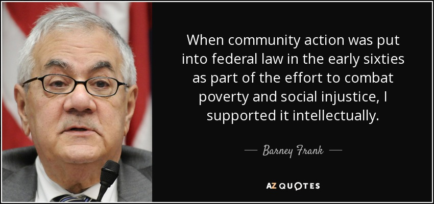 When community action was put into federal law in the early sixties as part of the effort to combat poverty and social injustice, I supported it intellectually. - Barney Frank
