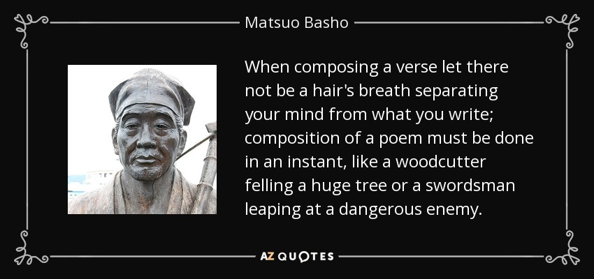 When composing a verse let there not be a hair's breath separating your mind from what you write; composition of a poem must be done in an instant, like a woodcutter felling a huge tree or a swordsman leaping at a dangerous enemy. - Matsuo Basho