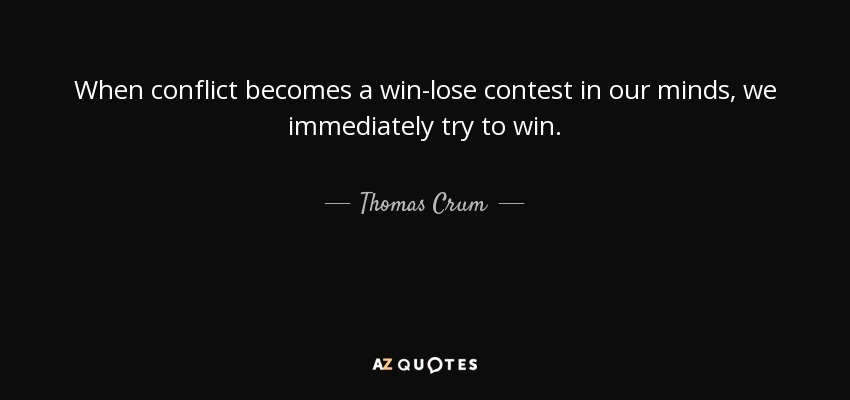 When conflict becomes a win-lose contest in our minds, we immediately try to win. - Thomas Crum