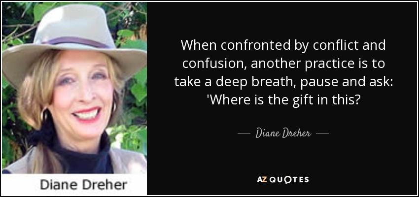 When confronted by conflict and confusion, another practice is to take a deep breath, pause and ask: 'Where is the gift in this? - Diane Dreher