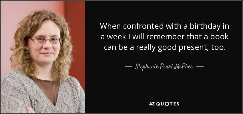 When confronted with a birthday in a week I will remember that a book can be a really good present, too. - Stephanie Pearl-McPhee
