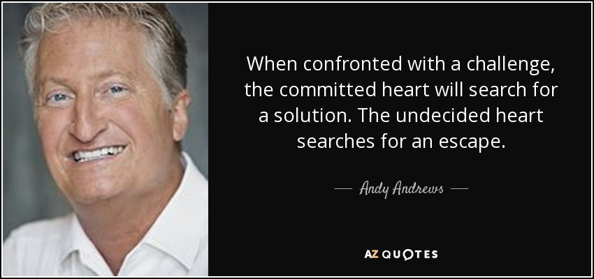 When confronted with a challenge, the committed heart will search for a solution. The undecided heart searches for an escape. - Andy Andrews