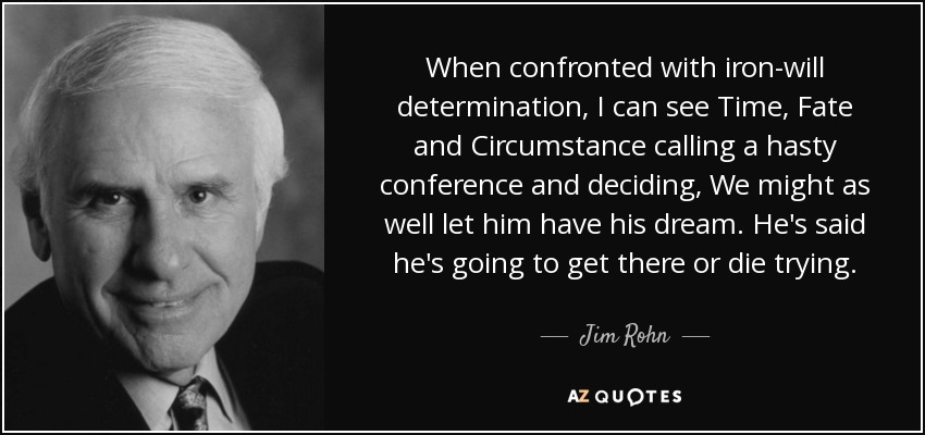 When confronted with iron-will determination, I can see Time, Fate and Circumstance calling a hasty conference and deciding, We might as well let him have his dream. He's said he's going to get there or die trying. - Jim Rohn