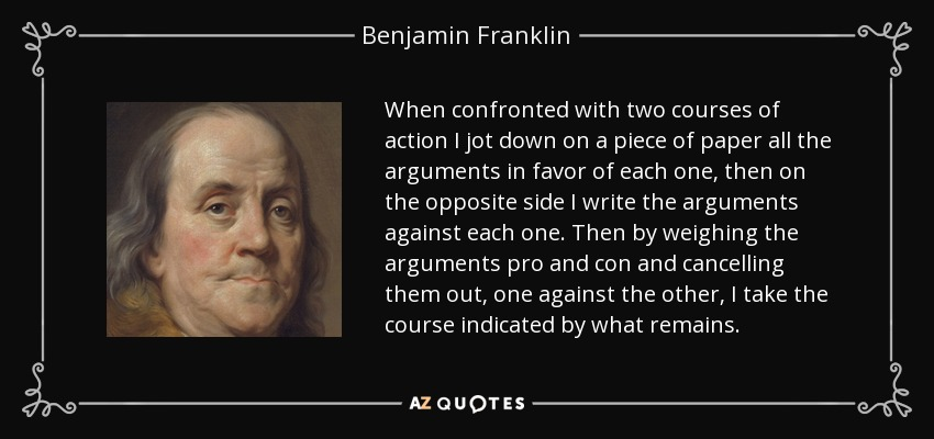 When confronted with two courses of action I jot down on a piece of paper all the arguments in favor of each one, then on the opposite side I write the arguments against each one. Then by weighing the arguments pro and con and cancelling them out, one against the other, I take the course indicated by what remains. - Benjamin Franklin