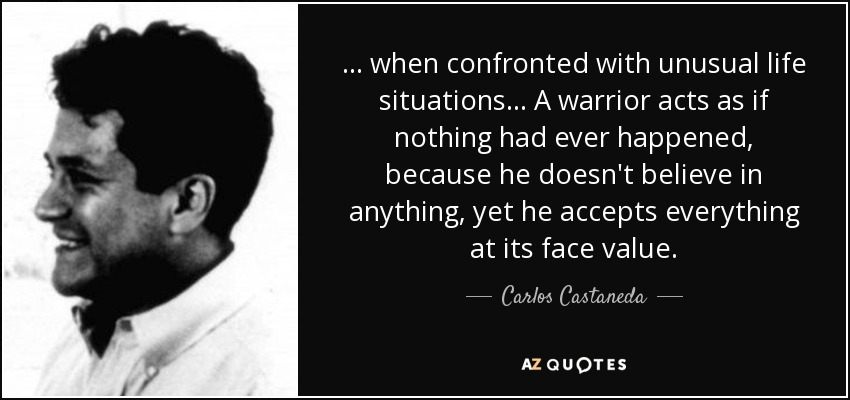 ... when confronted with unusual life situations... A warrior acts as if nothing had ever happened, because he doesn't believe in anything, yet he accepts everything at its face value. - Carlos Castaneda
