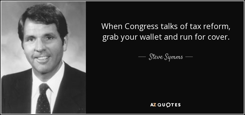 When Congress talks of tax reform, grab your wallet and run for cover. - Steve Symms