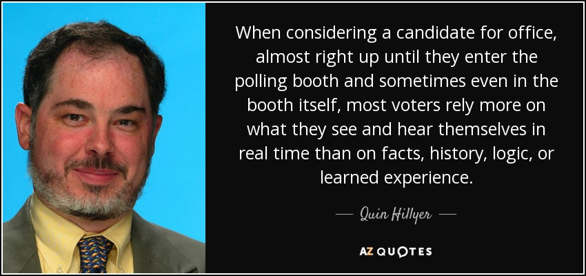 When considering a candidate for office, almost right up until they enter the polling booth and sometimes even in the booth itself, most voters rely more on what they see and hear themselves in real time than on facts, history, logic, or learned experience. - Quin Hillyer