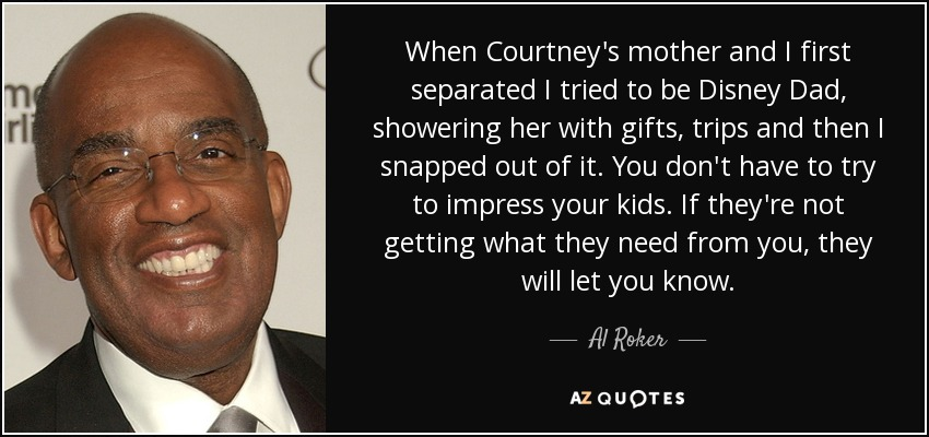 When Courtney's mother and I first separated I tried to be Disney Dad, showering her with gifts, trips and then I snapped out of it. You don't have to try to impress your kids. If they're not getting what they need from you, they will let you know. - Al Roker