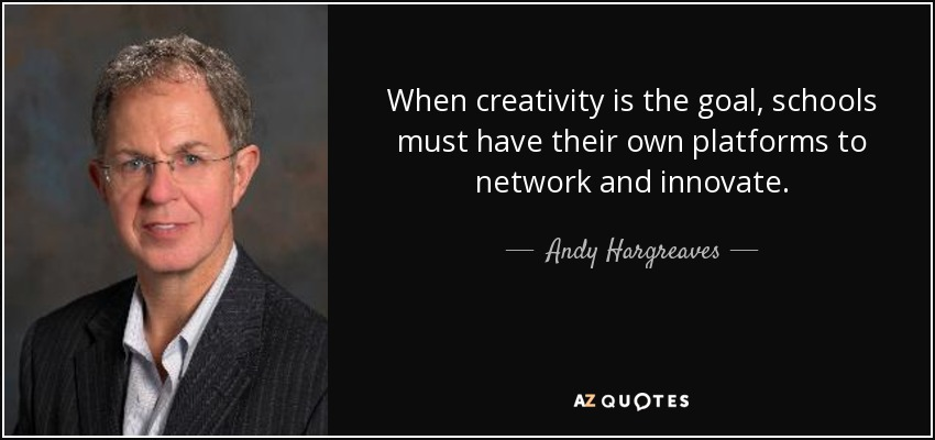 When creativity is the goal, schools must have their own platforms to network and innovate. - Andy Hargreaves