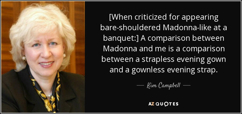 [When criticized for appearing bare-shouldered Madonna-like at a banquet:] A comparison between Madonna and me is a comparison between a strapless evening gown and a gownless evening strap. - Kim Campbell