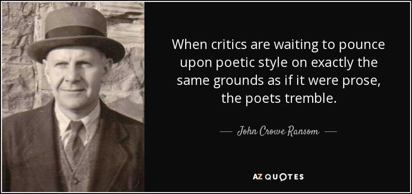 When critics are waiting to pounce upon poetic style on exactly the same grounds as if it were prose, the poets tremble. - John Crowe Ransom