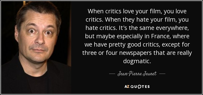 When critics love your film, you love critics. When they hate your film, you hate critics. It's the same everywhere, but maybe especially in France, where we have pretty good critics, except for three or four newspapers that are really dogmatic. - Jean-Pierre Jeunet