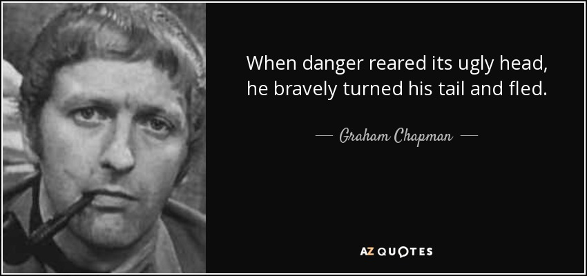 When danger reared its ugly head, He bravely turned his tail and fled. - Graham Chapman