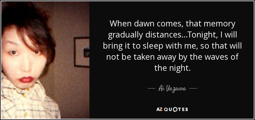 When dawn comes, that memory gradually distances...Tonight, I will bring it to sleep with me, so that will not be taken away by the waves of the night. - Ai Yazawa