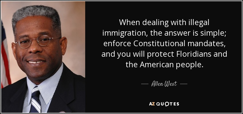 When dealing with illegal immigration, the answer is simple; enforce Constitutional mandates, and you will protect Floridians and the American people. - Allen West